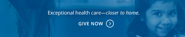 Exceptional health care - closer to home. Give Now.