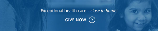 Exceptional health care - close to home. Give Now.