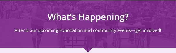 What's Happening? Attend our upcoming Foundation and community events—get involved!